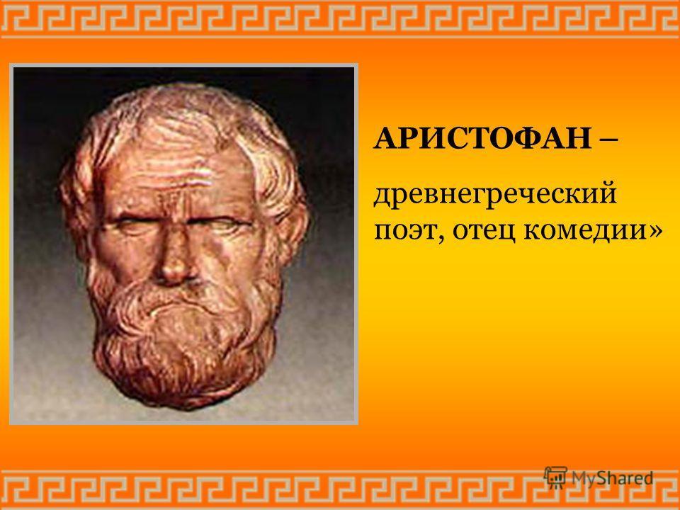 АРИСТОФАН – древнегреческий поэт, отец комедии»