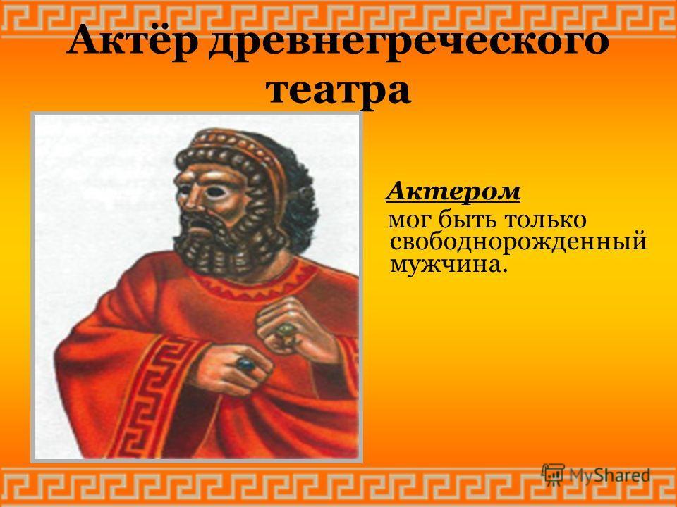 Актёр древнегреческого театра Актером мог быть только свободнорожденный мужчина.