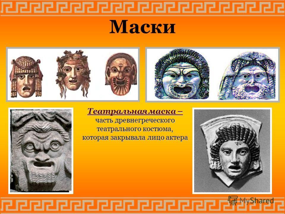 Маски Театральная маска – часть древнегреческого театрального костюма, которая закрывала лицо актера
