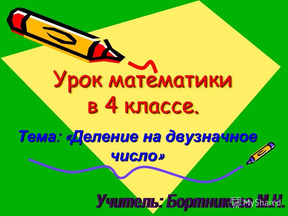 Урок математики в 4 классе. Тема : « Деление на двузначное число »
