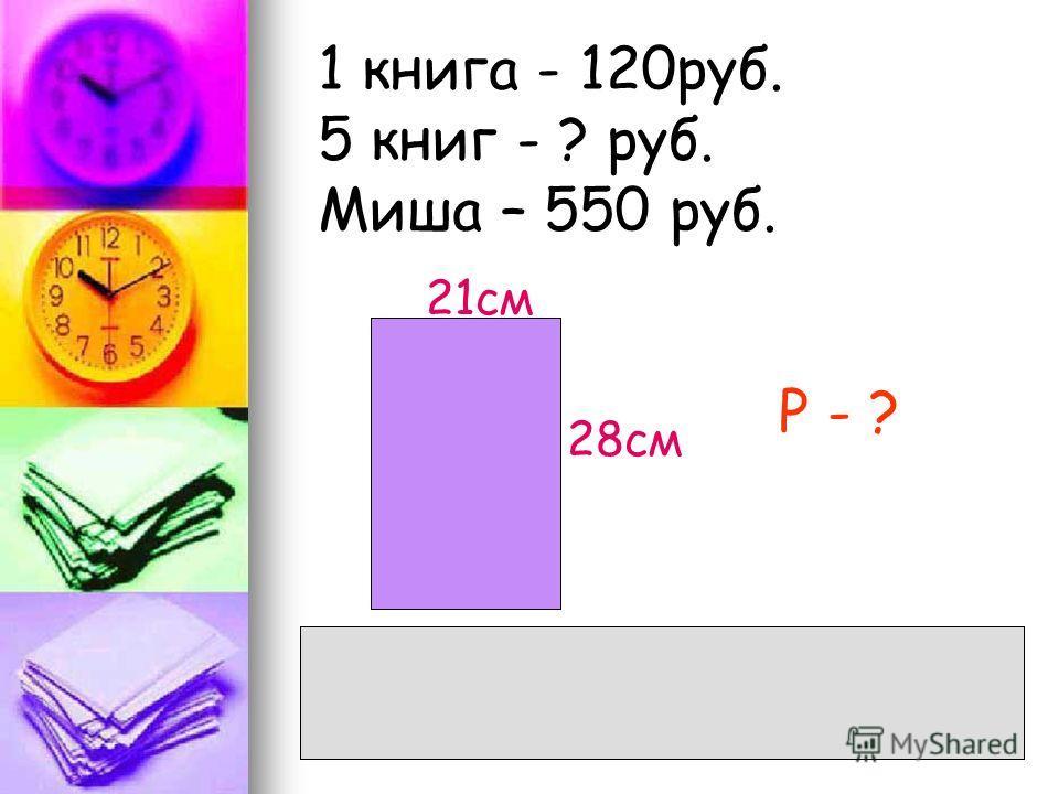 1 книга - 120руб. 5 книг - ? руб. Миша – 550 руб. 21см 28см Р - ? Р=(28+21). 2=49. 2=98(см)