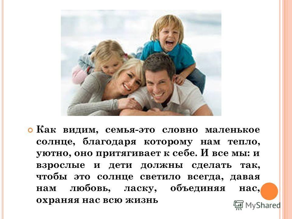Как видим, семья-это словно маленькое солнце, благодаря которому нам тепло, уютно, оно притягивает к себе. И все мы: и взрослые и дети должны сделать так, чтобы это солнце светило всегда, давая нам любовь, ласку, объединяя нас, охраняя нас всю жизнь