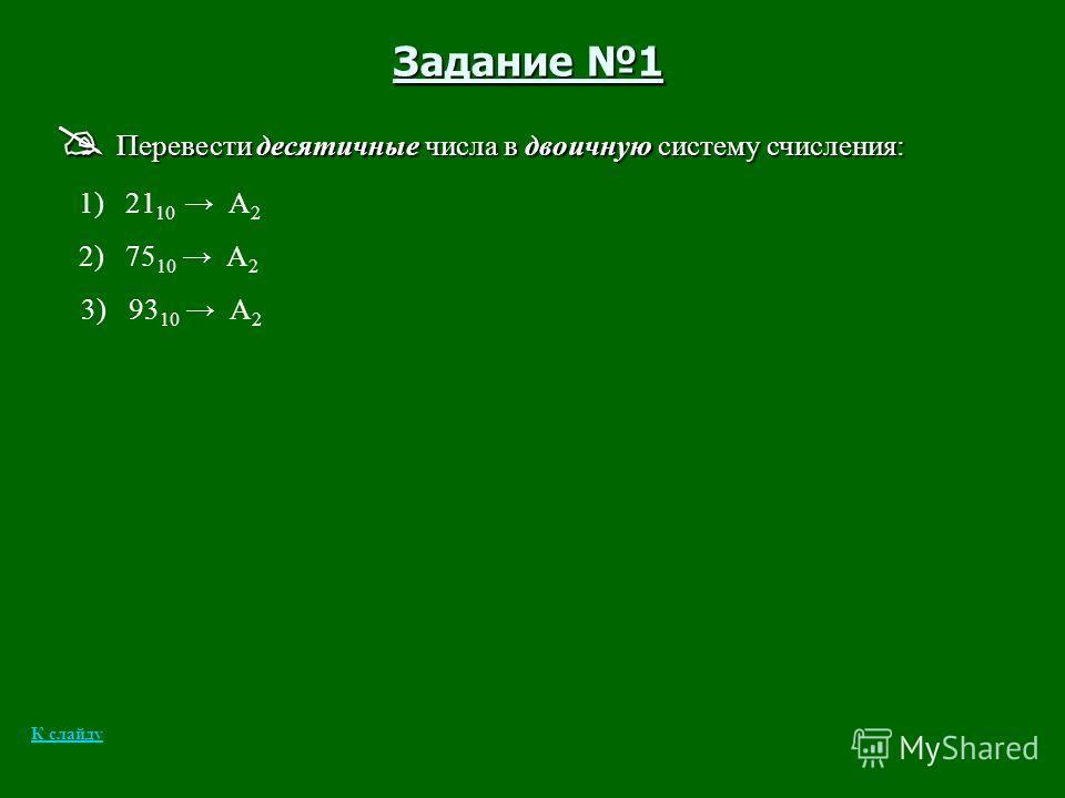 Задание 1 Перевести десятичные числа в двоичную систему счисления: Перевести десятичные числа в двоичную систему счисления: 1) 21 10 А 2 2) 75 10 А 2 3) 93 10 А 2 К слайду