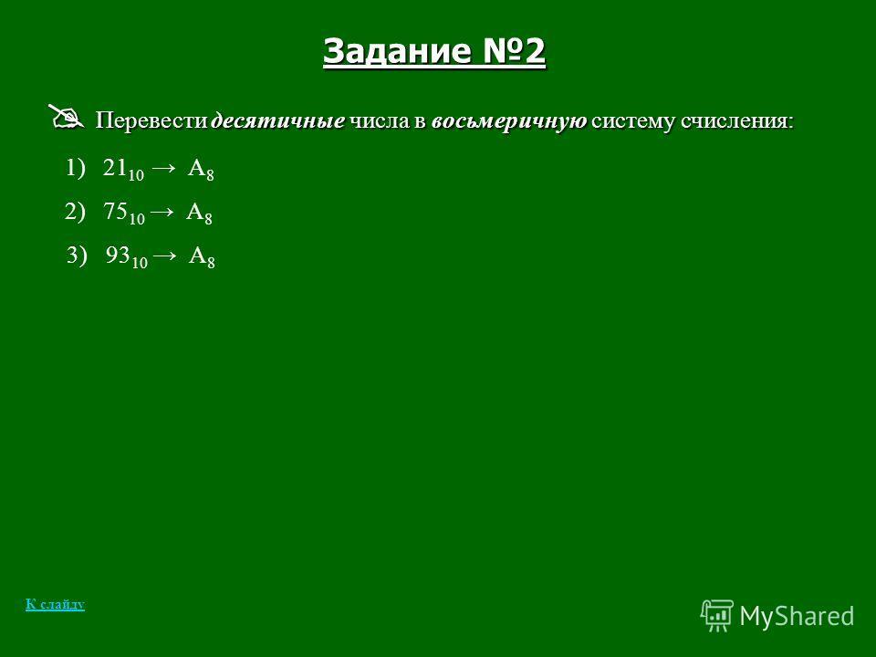 Задание 2 Перевести десятичные числа в восьмеричную систему счисления: Перевести десятичные числа в восьмеричную систему счисления: 1) 21 10 А 8 2) 75 10 А 8 3) 93 10 А 8 К слайду