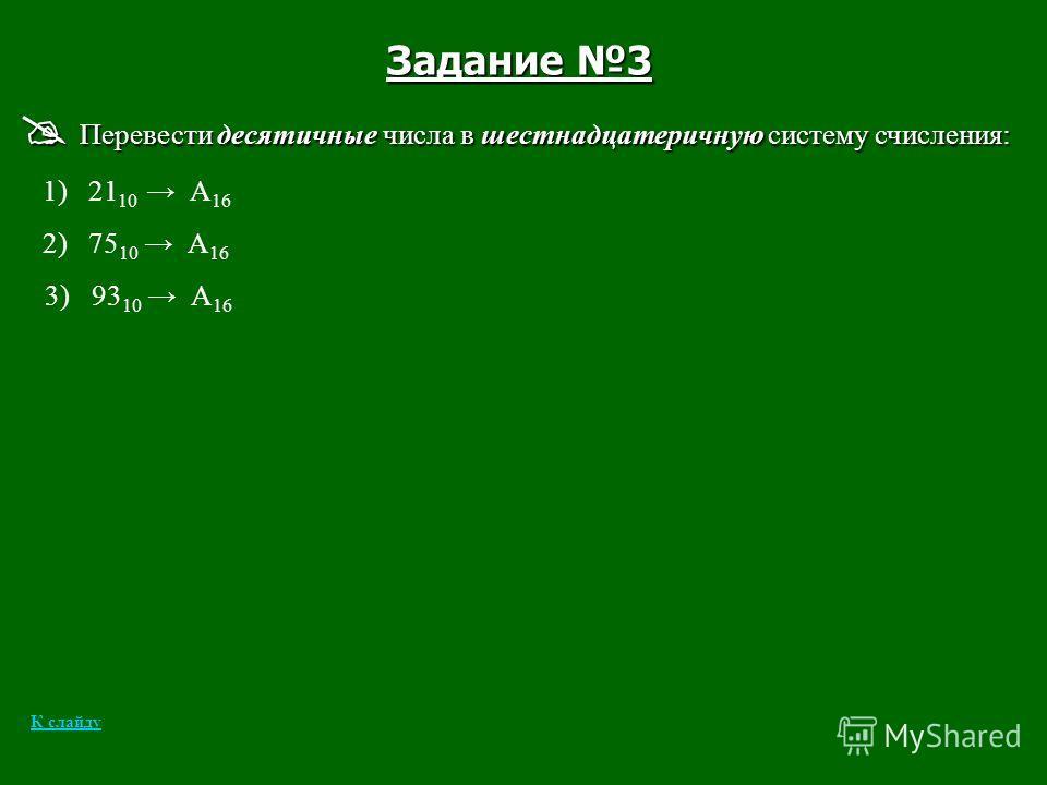 Задание 3 Перевести десятичные числа в шестнадцатеричную систему счисления: Перевести десятичные числа в шестнадцатеричную систему счисления: 1) 21 10 А 16 2) 75 10 А 16 3) 93 10 А 16 К слайду