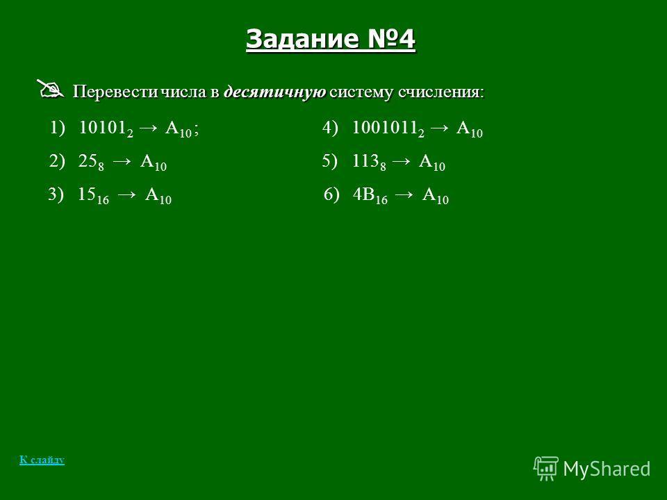 Задание 4 Перевести числа в десятичную систему счисления: Перевести числа в десятичную систему счисления: 1) 10101 2 А 10 ; 4) 1001011 2 А 10 2) 25 8 А 10 5) 113 8 А 10 3) 15 16 А 10 6) 4В 16 А 10 К слайду
