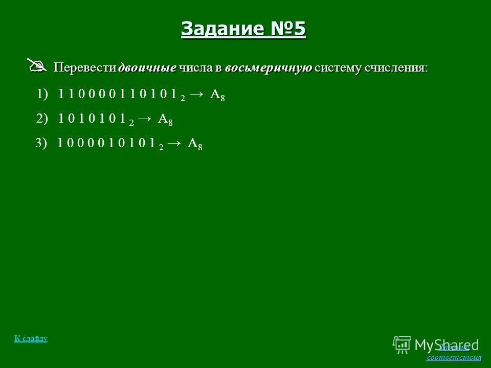 Задание 5 Перевести двоичные числа в восьмеричную систему счисления: Перевести двоичные числа в восьмеричную систему счисления: 1) 1 1 0 0 0 0 1 1 0 1 0 1 2 А 8 2) 1 0 1 0 1 0 1 2 А 8 3) 1 0 0 0 0 1 0 1 0 1 2 А 8 К слайду Таблица соответствия Таблица
