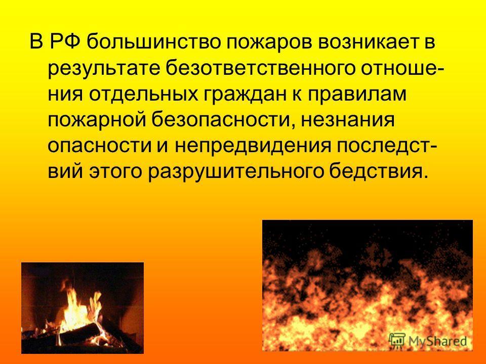 В РФ большинство пожаров возникает в результате безответственного отноше- ния отдельных граждан к правилам пожарной безопасности, незнания опасности и непредвидения последст- вий этого разрушительного бедствия.
