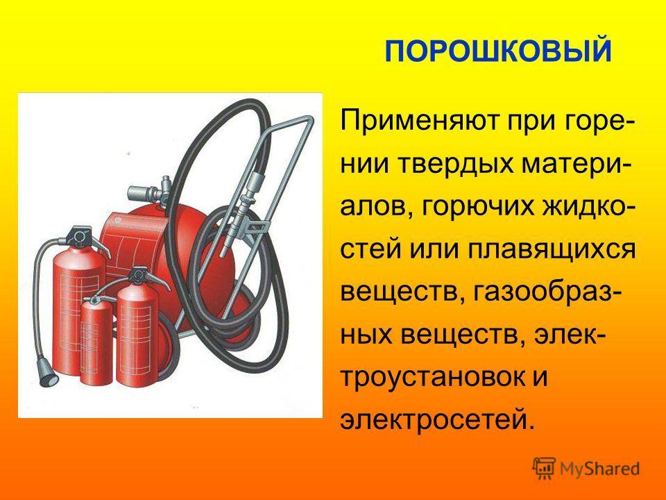 Применяют при горе- нии твердых матери- алов, горючих жидко- стей или плавящихся веществ, газообраз- ных веществ, элек- троустановок и электросетей. ПОРОШКОВЫЙ
