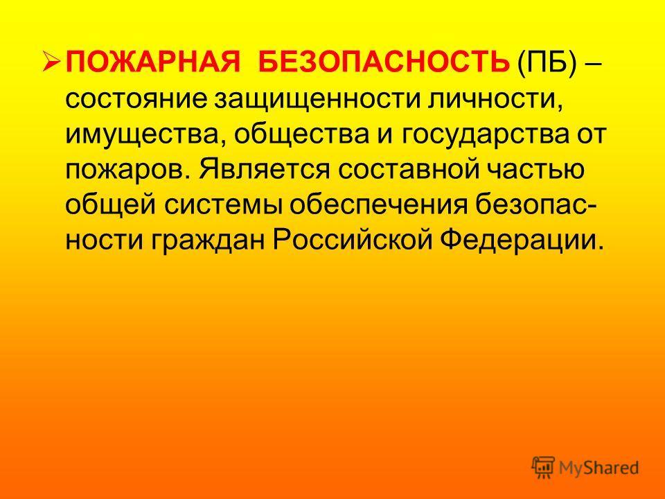 ПОЖАРНАЯ БЕЗОПАСНОСТЬ (ПБ) – состояние защищенности личности, имущества, общества и государства от пожаров. Является составной частью общей системы обеспечения безопас- ности граждан Российской Федерации.
