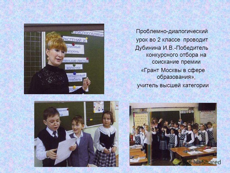 Проблемно-диалогический урок во 2 классе проводит Дубинина И.В.-Победитель конкурсного отбора на соискание премии «Грант Москвы в сфере образования», учитель высшей категории