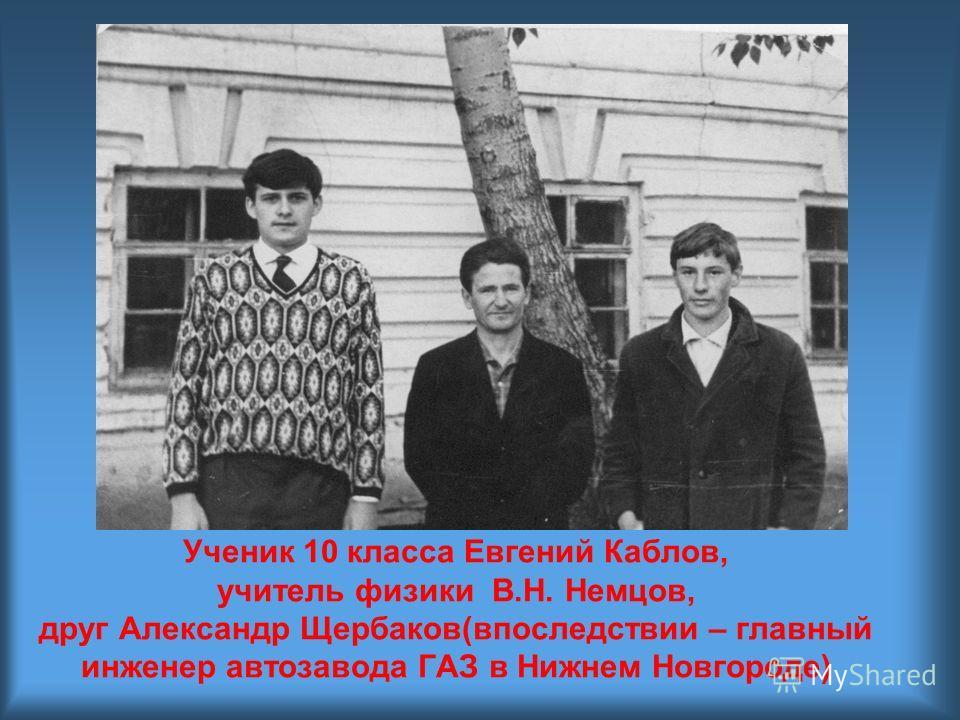 Ученик 10 класса Евгений Каблов, учитель физики В.Н. Немцов, друг Александр Щербаков(впоследствии – главный инженер автозавода ГАЗ в Нижнем Новгороде)