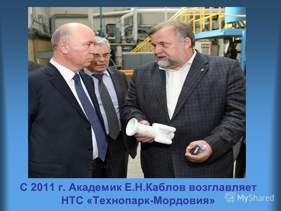 С 2011 г. Академик Е.Н.Каблов возглавляет НТС «Технопарк-Мордовия»