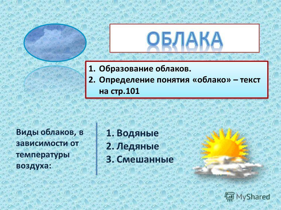 1.Образование облаков. 2.Определение понятия «облако» – текст на стр.101 1.Образование облаков. 2.Определение понятия «облако» – текст на стр.101 Виды облаков, в зависимости от температуры воздуха: 1.Водяные 2.Ледяные 3.Смешанные
