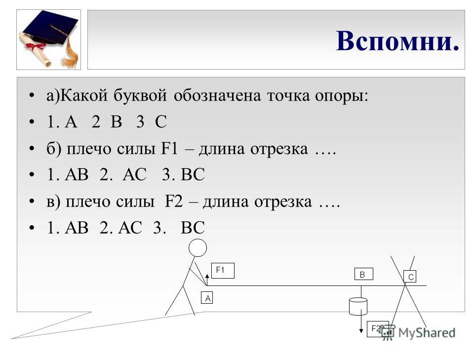Вспомни. а)Какой буквой обозначена точка опоры: 1. А 2 В 3 С б) плечо силы F1 – длина отрезка …. 1. АВ 2. АС 3. ВС в) плечо силы F2 – длина отрезка …. 1. АВ 2. АС 3. ВС А В С F1 F2