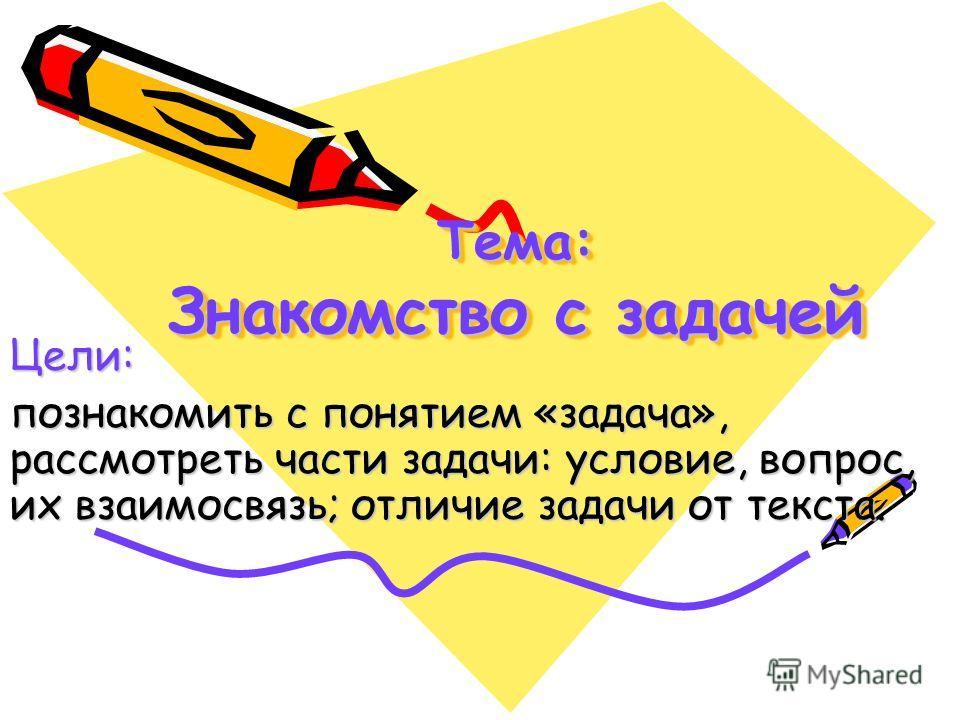 Тема: Знакомство с задачей Цели: познакомить с понятием «задача», рассмотреть части задачи: условие, вопрос, их взаимосвязь; отличие задачи от текста.