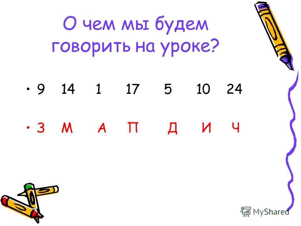 О чем мы будем говорить на уроке? 9 14 1 17 5 10 24 З М А П Д И Ч
