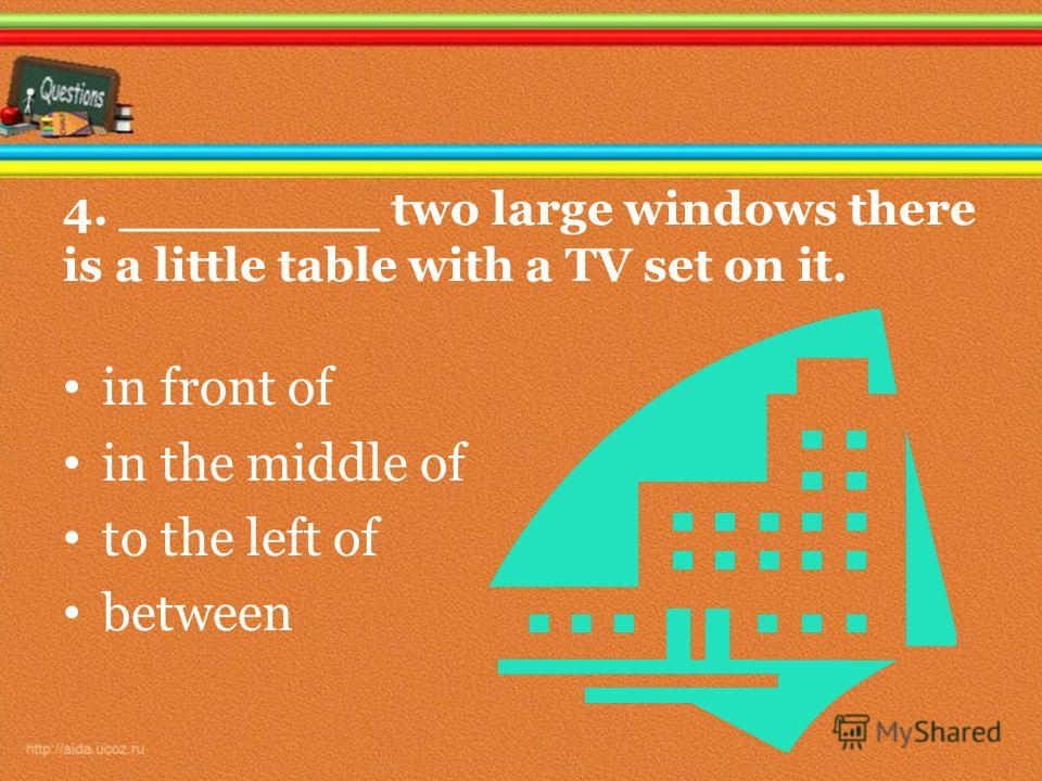 4. ________ two large windows there is a little table with a TV set on it. in front of in the middle of to the left of between