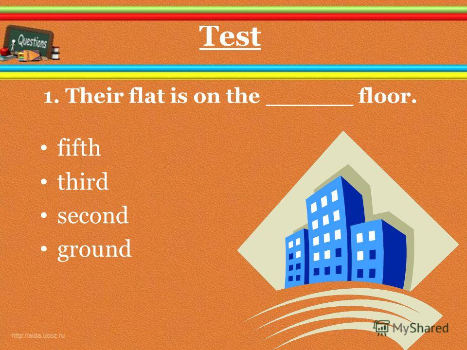1. Their flat is on the ______ floor. fifth third second ground Test