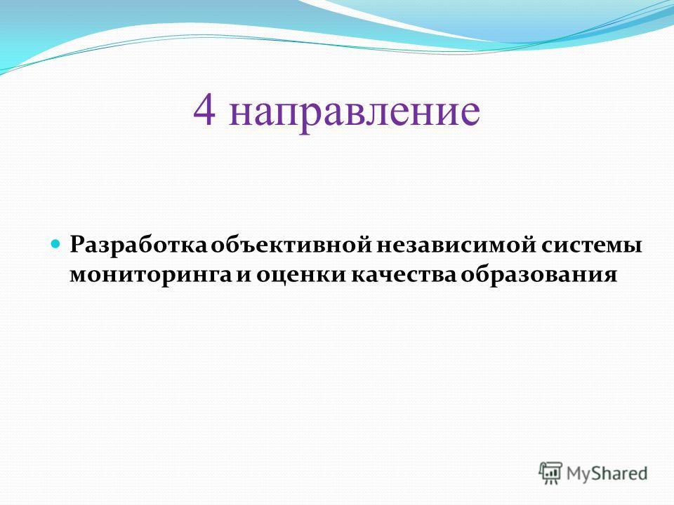 4 направление Разработка объективной независимой системы мониторинга и оценки качества образования