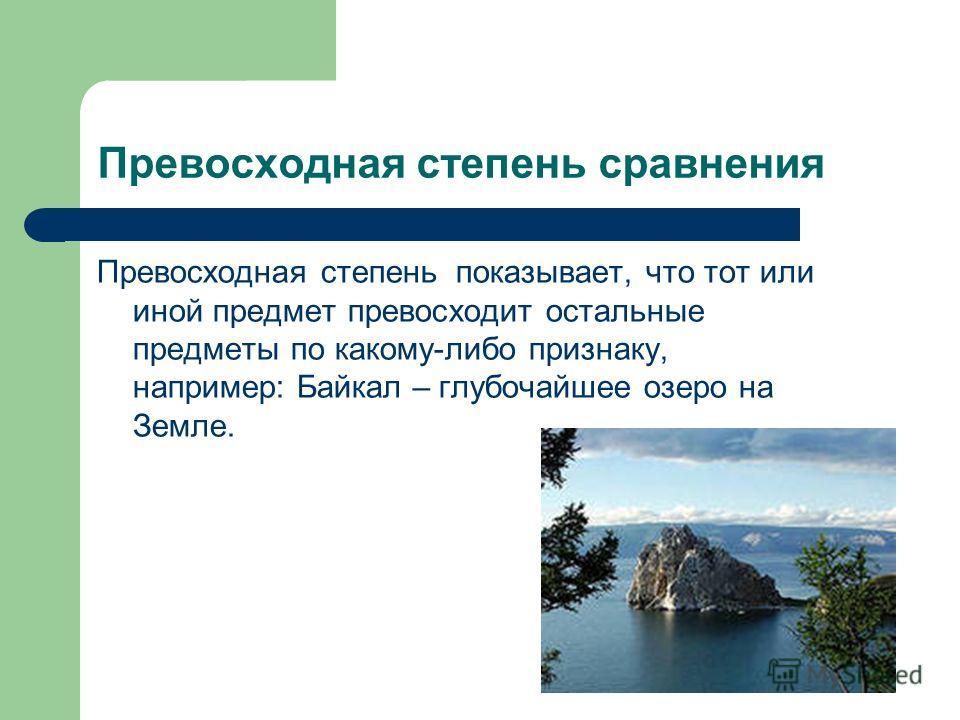 Превосходная степень сравнения Превосходная степень показывает, что тот или иной предмет превосходит остальные предметы по какому-либо признаку, например: Байкал – глубочайшее озеро на Земле.