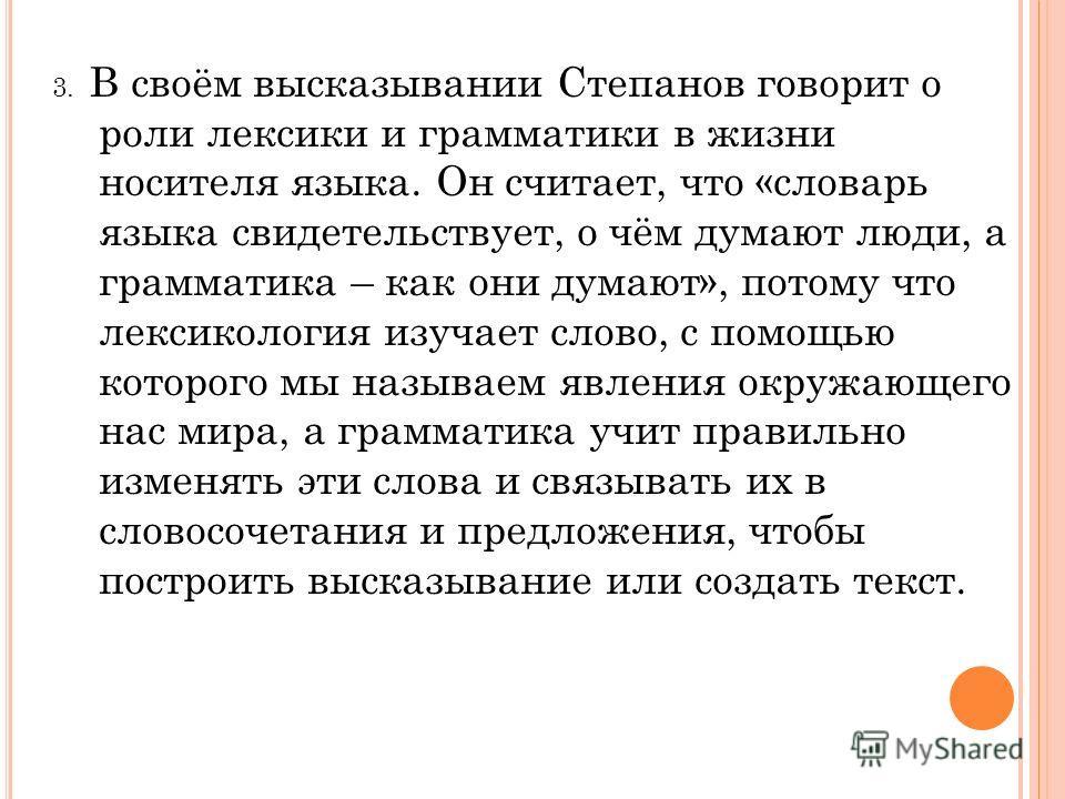 3. В своём высказывании Степанов говорит о роли лексики и грамматики в жизни носителя языка. Он считает, что «словарь языка свидетельствует, о чём думают люди, а грамматика – как они думают», потому что лексикология изучает слово, с помощью которого