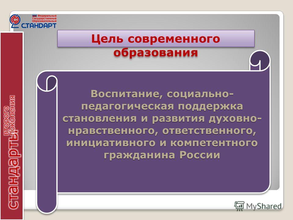 Воспитание, социально- педагогическая поддержка становления и развития духовно- нравственного, ответственного, инициативного и компетентного гражданина России Цель современного образования