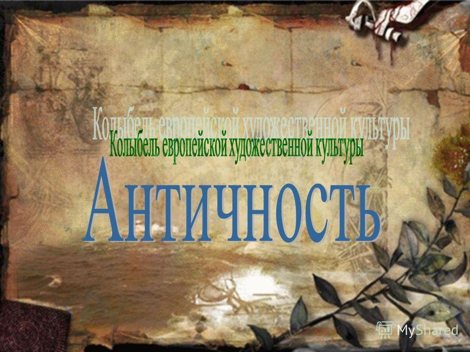Античность – колыбель европейской художественной культуры