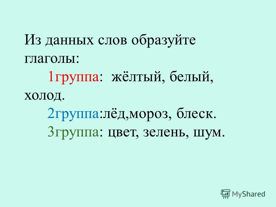 Из данных слов образуйте глаголы : 1 группа : жёлтый, белый, холод. 2 группа : лёд, мороз, блеск. 3 группа : цвет, зелень, шум.