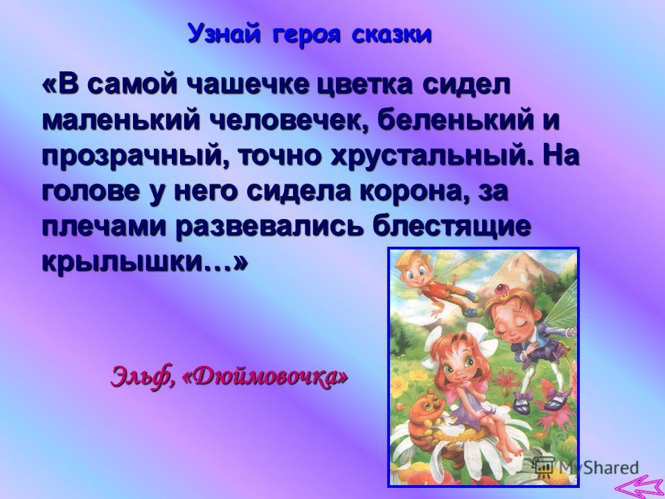 Узнай героя сказки «В самой чашечке цветка сидел маленький человечек, беленький и прозрачный, точно хрустальный. На голове у него сидела корона, за плечами развевались блестящие крылышки…» Эльф, «Дюймовочка»