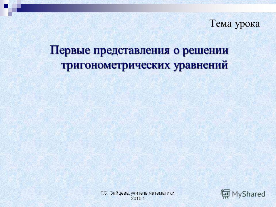 Т.С. Зайцева, учитель математики, 2010 г. Тема урока Первые представления о решении тригонометрических уравнений
