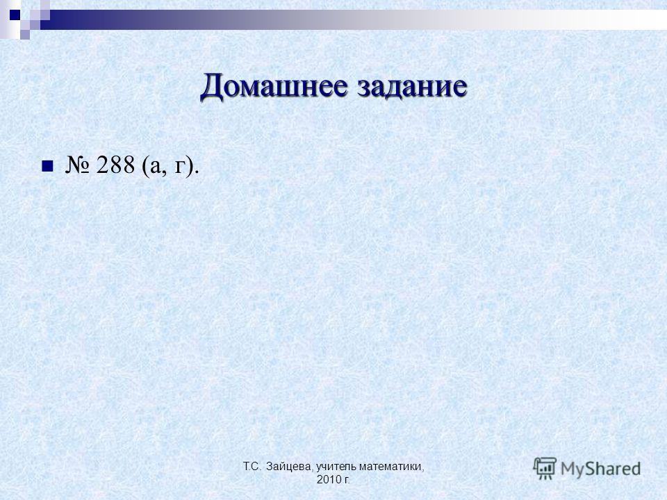 Т.С. Зайцева, учитель математики, 2010 г. Домашнее задание 288 (а, г).
