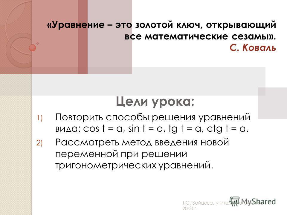 Т.С. Зайцева, учитель математики, 2010 г. «Уравнение – это золотой ключ, открывающий все математические сезамы». С. Коваль Цели урока: 1) Повторить способы решения уравнений вида: cos t = a, sin t = a, tg t = a, ctg t = a. 2) Рассмотреть метод введен