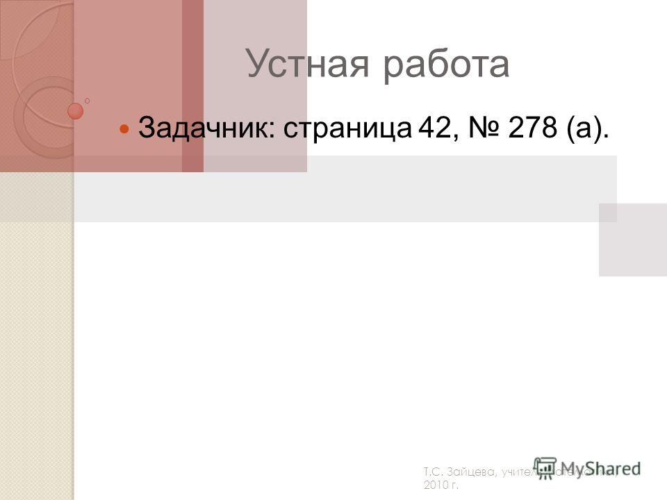 Т.С. Зайцева, учитель математики, 2010 г. Устная работа Задачник: страница 42, 278 (а).