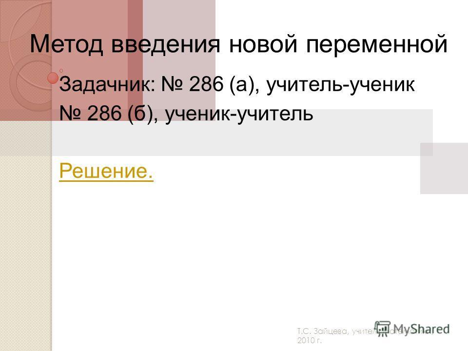 Т.С. Зайцева, учитель математики, 2010 г. Метод введения новой переменной Задачник: 286 (а), учитель-ученик 286 (б), ученик-учитель Решение.