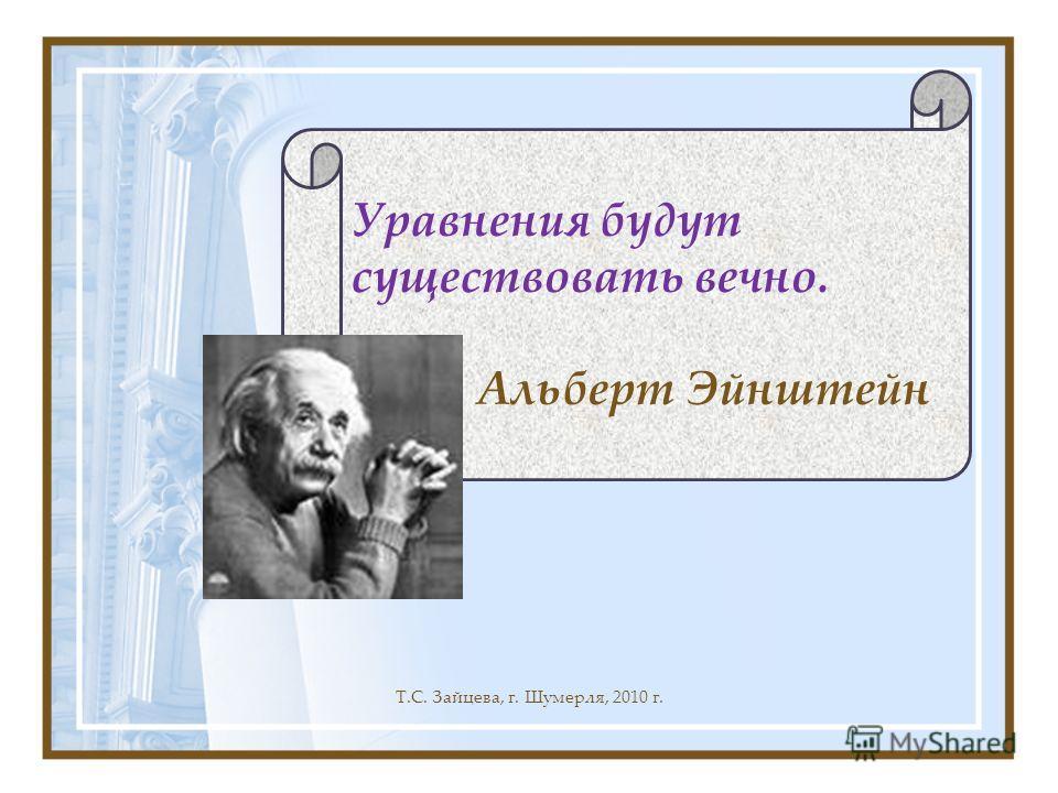 Т.С. Зайцева, г. Шумерля, 2010 г. Уравнения будут существовать вечно. Альберт Эйнштейн