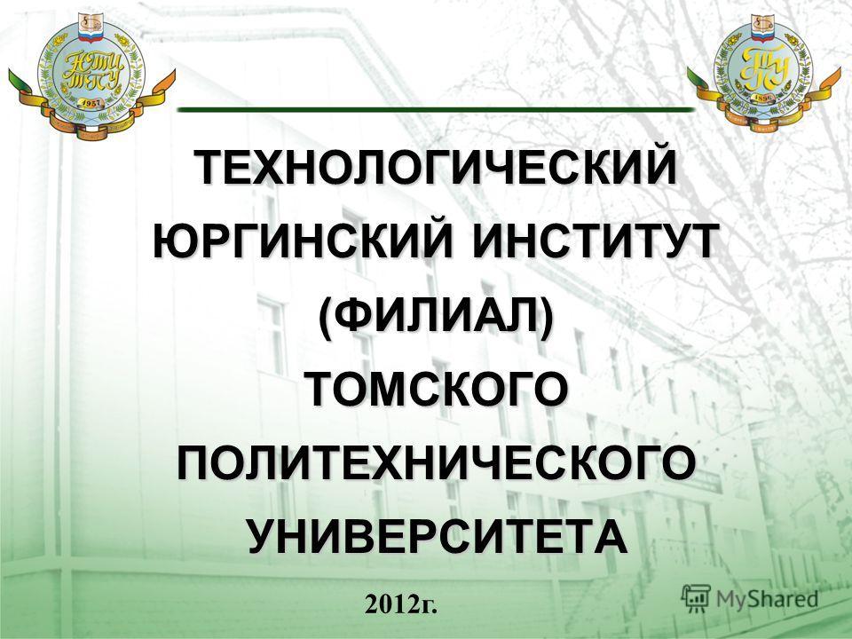 ТЕХНОЛОГИЧЕСКИЙ ЮРГИНСКИЙ ИНСТИТУТ (ФИЛИАЛ) ТОМСКОГО ПОЛИТЕХНИЧЕСКОГО УНИВЕРСИТЕТА 2012г.