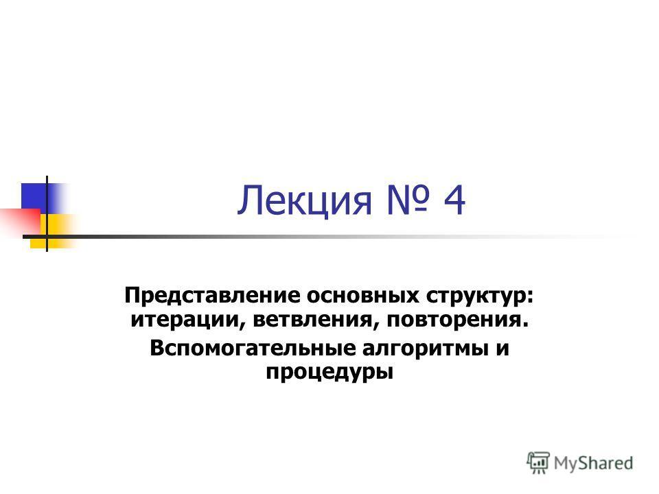 Лекция 4 Представление основных структур: итерации, ветвления, повторения. Вспомогательные алгоритмы и процедуры