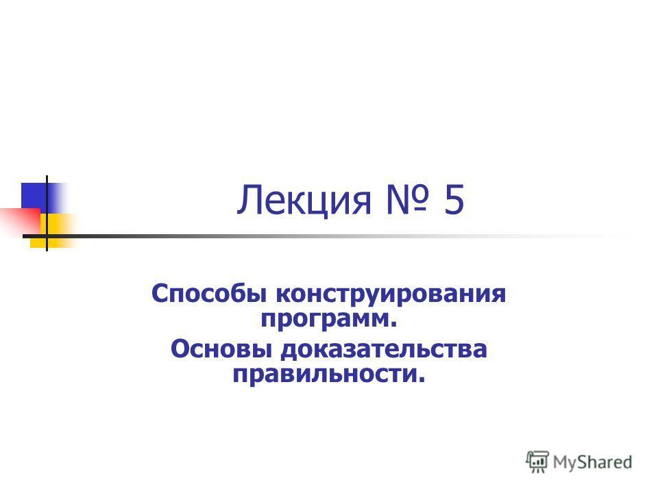 Лекция 5 Способы конструирования программ. Основы доказательства правильности.
