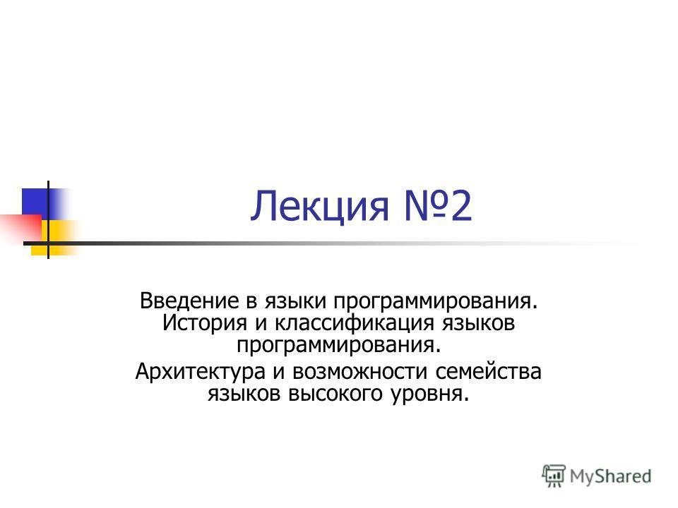 Лекция 2 Введение в языки программирования. История и классификация языков программирования. Архитектура и возможности семейства языков высокого уровня.