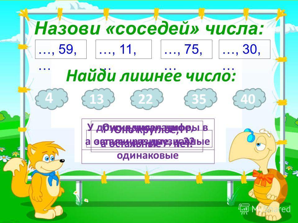 3 Назови «соседей» числа: …, 59, … …, 11, … …, 75, … …, 30, … Найди лишнее число: 4 Оно однозначное, а остальные двузначные 1322 У других чисел цифры в записи разные, у 22 - одинаковые 3540 Оно круглое, а остальные – нет.