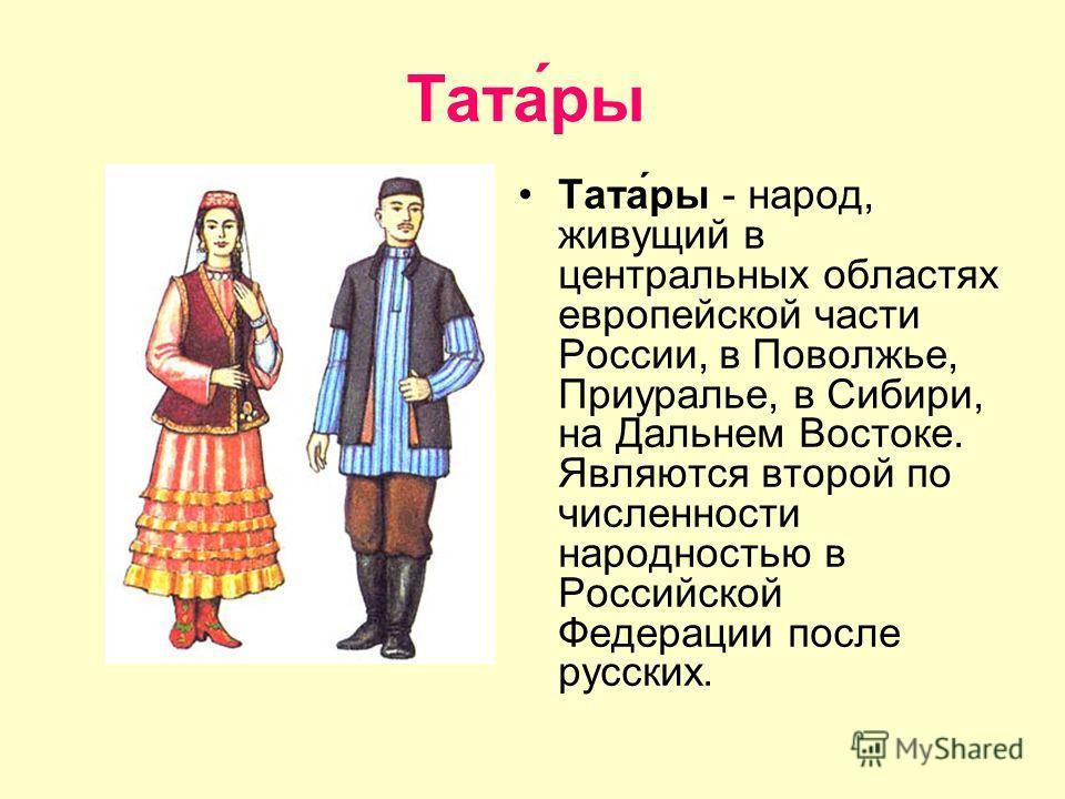 Тата́ры Тата́ры - народ, живущий в центральных областях европейской части России, в Поволжье, Приуралье, в Сибири, на Дальнем Востоке. Являются второй по численности народностью в Российской Федерации после русских.