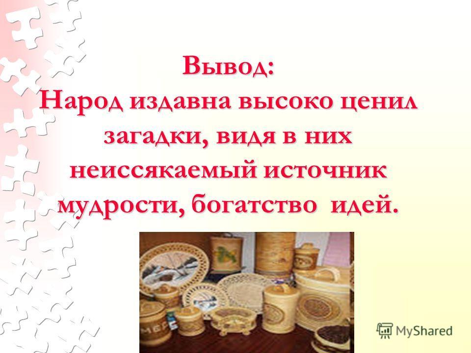 © МОУ СОШ 15, г. Ярославль, 2007 Вывод: Народ издавна высоко ценил загадки, видя в них неиссякаемый источник мудрости, богатство идей.