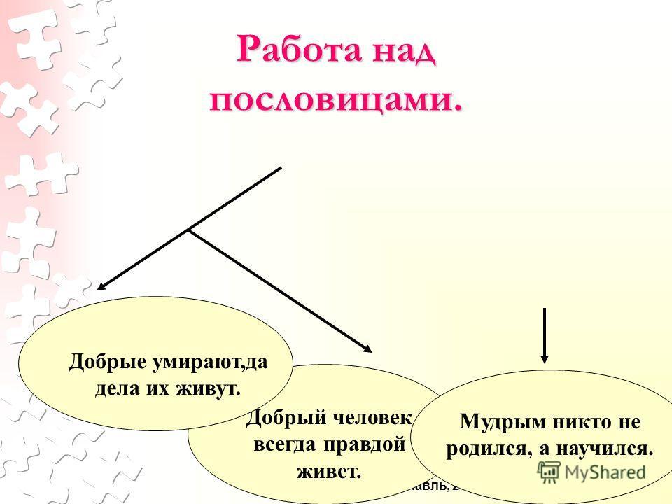 © МОУ СОШ 15, г. Ярославль, 2007 Работа над пословицами. Добрый человек всегда правдой живет. Мудрым никто не родился, а научился. Добрые умирают,да дела их живут.