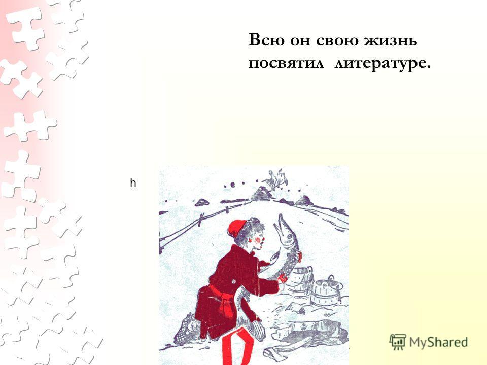 © МОУ СОШ 15, г. Ярославль, 2007 Всю он свою жизнь посвятил литературе. h