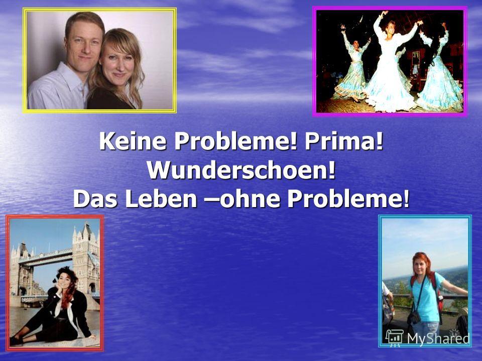 Keine Probleme! P rima! Wunderschoen! Das Leben –ohne Probleme !
