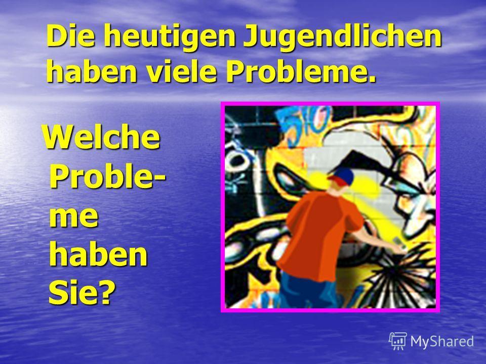 Die heutigen Jugendlichen haben viele Probleme. Welche Proble- me haben Sie? Welche Proble- me haben Sie?