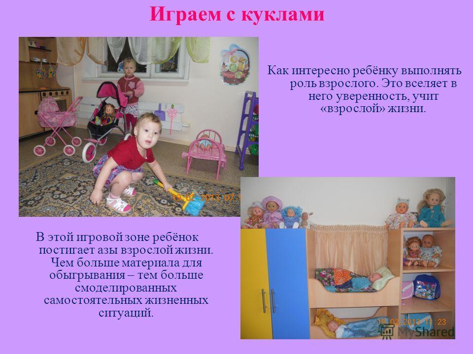 Играем с куклами В этой игровой зоне ребёнок постигает азы взрослой жизни. Чем больше материала для обыгрывания – тем больше смоделированных самостоятельных жизненных ситуаций. Как интересно ребёнку выполнять роль взрослого. Это вселяет в него уверен