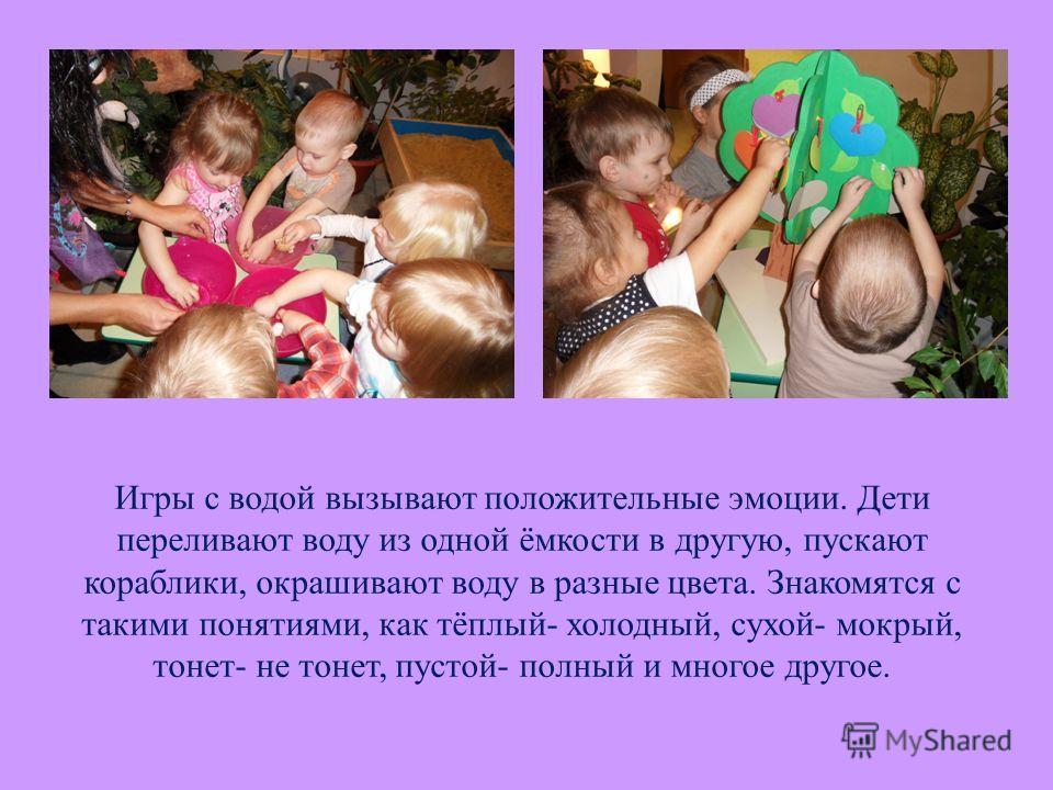 Игры с водой вызывают положительные эмоции. Дети переливают воду из одной ёмкости в другую, пускают кораблики, окрашивают воду в разные цвета. Знакомятся с такими понятиями, как тёплый- холодный, сухой- мокрый, тонет- не тонет, пустой- полный и много