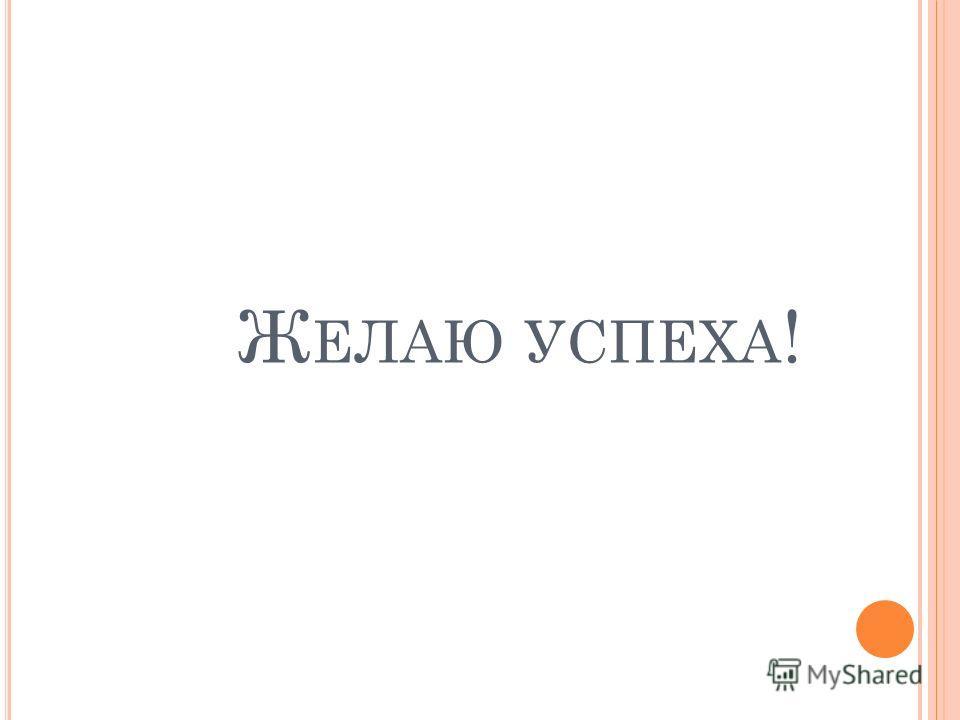 Ж ЕЛАЮ УСПЕХА !